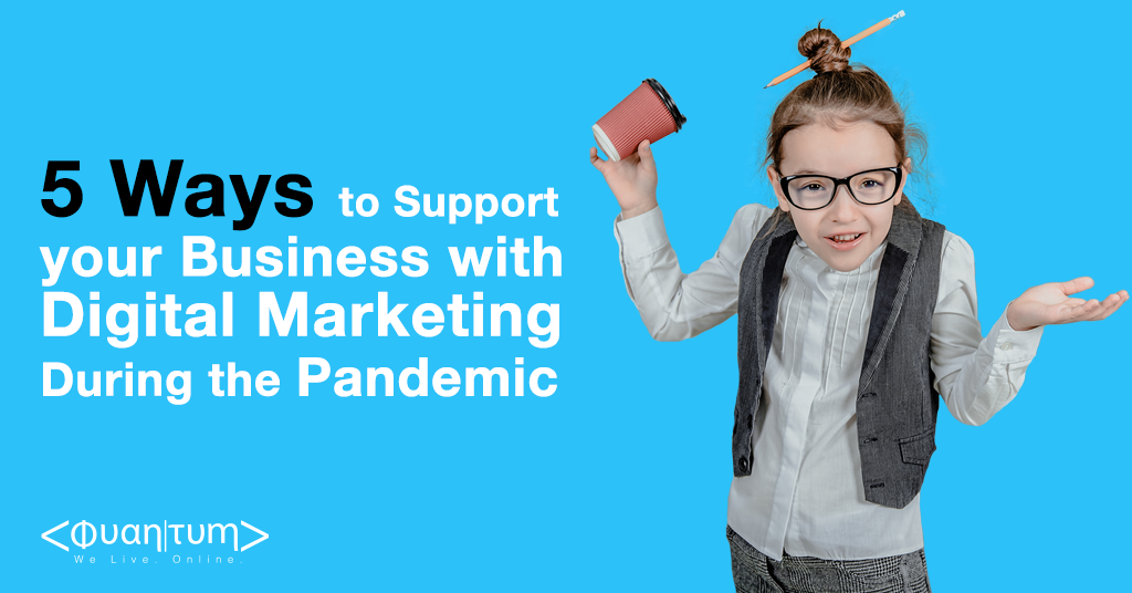 Quantum Blog April 2021 -  5 Ways Digital Marketing supports your business during the pandemic.png